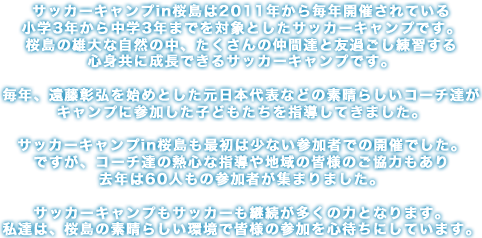 サッカーキャンプin桜島は2011年から毎年開催されている小学3年から中学3年までを対象としたサッカーキャンプです。桜島の雄大な自然の中、たくさんの仲間達と友過ごし練習する心身共に成長できるサッカーキャンプです。毎年、遠藤彰弘を始めとした元日本代表などの素晴らしいコーチ達がキャンプに参加した子どもたちを指導してきました。サッカーキャンプin桜島も最初は少ない参加者での開催でした。ですが、コーチ達の熱心な指導や地域の皆様のご協力もあり去年は60人もの参加者が集まりました。サッカーキャンプもサッカーも継続が多くの力となります。私達は、桜島の素晴らしい環境で皆様の参加を心待ちにしています。